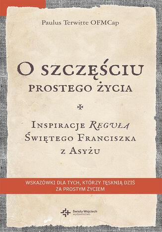 Okładka książki/ebooka O szczęściu prostego życia. Inspiracje regułą Świętego Franciszka z Asyżu