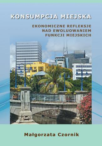 Okładka książki/ebooka Konsumpcja miejska. Ekonomiczne refleksje nad ewoluowaniem funkcji miejskich