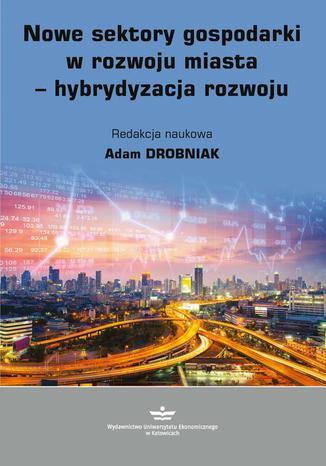 Okładka książki/ebooka Nowe sektory gospodarki w rozwoju miasta - hybrydyzacja rozwoju