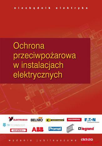 Okładka książki/ebooka Ochrona przeciwpożarowa i przeciwporażeniowa w instalacjach elektrycznych. Niezbędnik elektryka