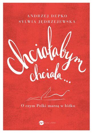 Okładka książki/ebooka Chciałabym, chciała O czym Polki marzą w łóżku