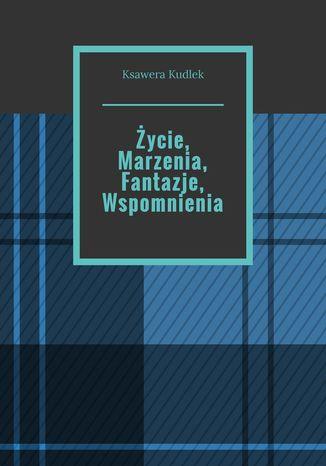 Okładka książki/ebooka Życie, Marzenia, Fantazje, Wspomnienia