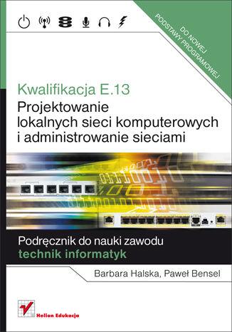 Okładka książki/ebooka Kwalifikacja E.13. Projektowanie lokalnych sieci komputerowych i administrowanie sieciami