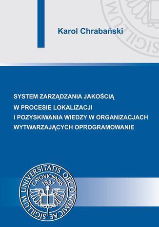 Okładka książki/ebooka Systemy zarządzania jakością w procesie lokalizacji i pozyskiwania wiedzy w organizacjach wytwarzających oprogramowanie