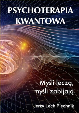 Okładka książki/ebooka Psychoterapia kwantowa. Myśli leczą, myśli zabijają