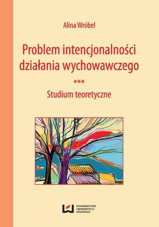 Okładka książki/ebooka Problem intencjonalności działania wychowawczego. Studium teoretyczne
