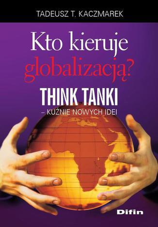 Okładka książki/ebooka Kto kieruje globalizacją? Think Tanki, kuźnie nowych idei