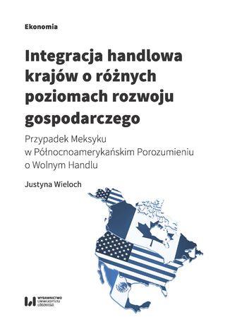 Okładka książki/ebooka Integracja handlowa krajów o różnych poziomach rozwoju gospodarczego. Przypadek Meksyku w Północnoamerykańskim Porozumieniu o Wolnym Handlu