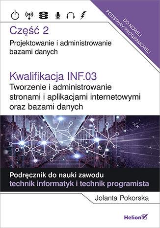 Okładka książki/ebooka Kwalifikacja INF.03. Tworzenie i administrowanie stronami i aplikacjami internetowymi oraz bazami danych. Część 2. Projektowanie i administrowanie bazami danych. Podręcznik do nauki zawodu technik informatyk i technik programista