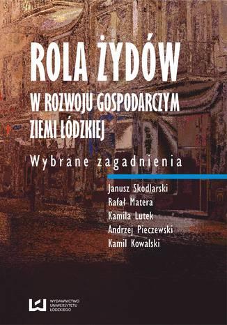 Okładka książki/ebooka Rola Żydów w rozwoju gospodarczym ziemi łódzkiej. Wybrane zagadnienia