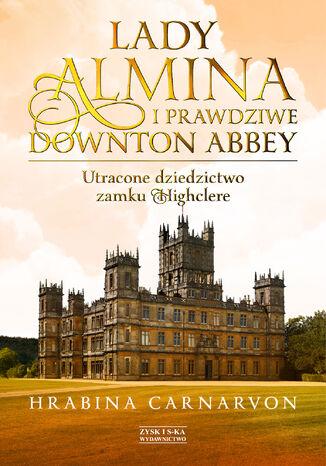 Okładka książki/ebooka Lady Almina i prawdziwe Downton Abbey. Utracone dziedzictwo zamku Highclere
