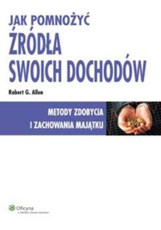 Okładka książki/ebooka Jak pomnożyć źródła swoich dochodów. Metody zdobycia i zachowania majątku