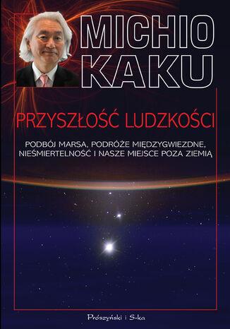 Okładka książki/ebooka Przyszłość ludzkości. Podbój Marsa, podróże międzygwiezdne,nieśmiertelność i nasze miejsce poza Ziemią
