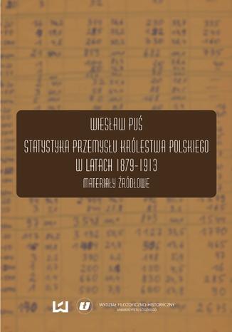 Okładka książki/ebooka Statystyka przemysłu Królestwa Polskiego w latach 1879-1913. Materiały źródłowe