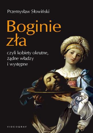Okładka książki/ebooka Boginie zła, czyli kobiety okrutne, żądne władzy i występne
