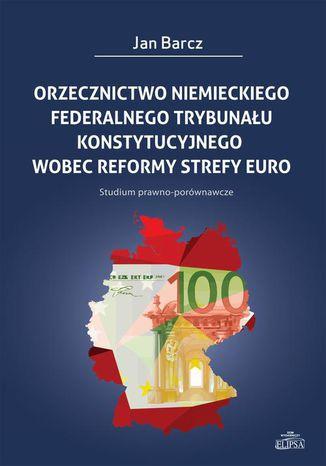 Okładka książki/ebooka Orzecznictwo niemieckiego Federalnego Trybunału Konstytucyjnego wobec reformy strefy euro