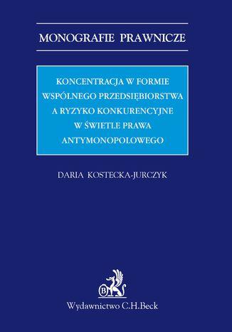 Okładka książki/ebooka Koncentracja w formie wspólnego przedsiębiorstwa a ryzyko konkurencyjne w świetle prawa antymonopolowego