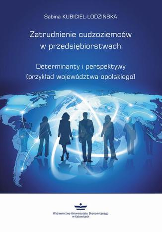 Okładka książki/ebooka Zatrudnienie cudzoziemców w przedsiębiorstwach. Determinanty i perspektywy (przykład województwa opolskiego)