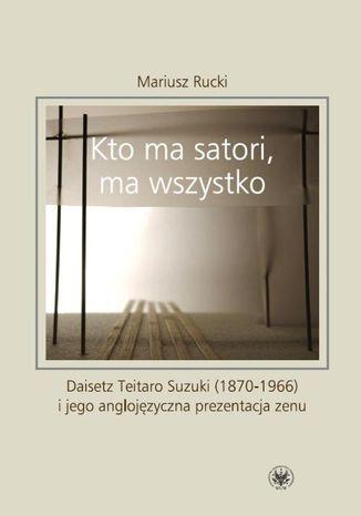 Okładka książki/ebooka Kto ma satori ma wszystko. Daisetz Teitaro Suzuki (1870-1966) i jego anglojęzyczna prezentacja zenu