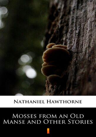 Okładka książki/ebooka Mosses from an Old Manse and Other Stories