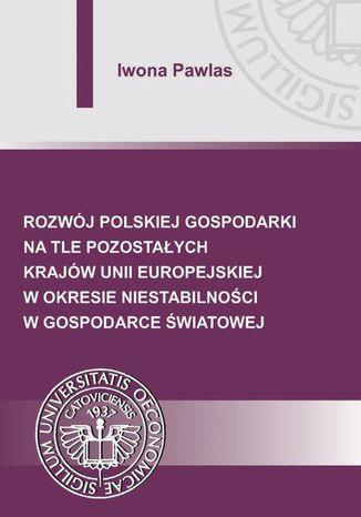 Okładka książki/ebooka Rozwój polskiej gospodarki na tle pozostałych krajów Unii Europejskiej w okresie niestabilności w gospodarce światowej