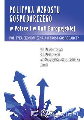 Okładka książki/ebooka Polityka wzrostu gospodarczego w Polsce i w Unii Europejskiej. Polityka ekonomiczna a wzrost gospodarczy