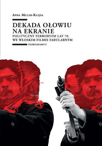 Okładka książki/ebooka Dekada ołowiu na ekranie. Polityczny terroryzm lat 70. we włoskim filmie fabularnym