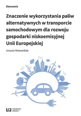 Okładka książki/ebooka Znaczenie wykorzystania paliw alternatywnych w transporcie samochodowym dla rozwoju gospodarki niskoemisyjnej Unii Europejskiej