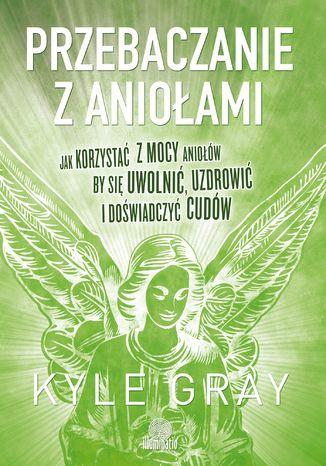 Okładka książki/ebooka Przebaczanie z aniołami. Jak korzystać z mocy aniołów, by się uwolnić, uzdrowić i doświadczyć cudów