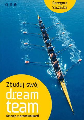 Okładka książki/ebooka Zbuduj swój dream team. Relacje z pracownikami