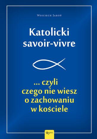 Okładka książki/ebooka Katolicki savoir-vivre . ... czyli czego nie wiesz o zachowaniu w kościele