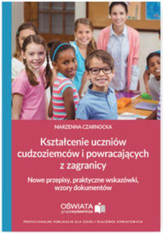 Okładka książki Kształcenie uczniów cudzoziemców i powracających z zagranicy. Nowe przepisy, praktyczne wskazówki, wzory dokumentów