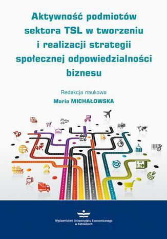 Okładka książki/ebooka Aktywność podmiotów sektora TSL w tworzeniu i realizacji strategii społecznej odpowiedzialności biznesu