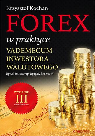 Okładka książki Forex w praktyce. Vademecum inwestora walutowego. Wydanie III zaktualizowane