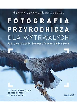 Okładka książki Fotografia przyrodnicza dla wytrwałych. Jak skutecznie fotografować