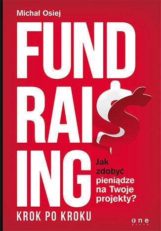 Okładka książki Fundraising krok po kroku. Jak zdobyć pieniądze na Twoje projekty?