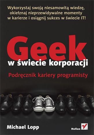 Okładka książki Geek w świecie korporacji. Podręcznik kariery programisty
