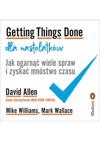 Okładka książki Getting Things Done dla nastolatków. Jak ogarnąć wiele spraw i zyskać mnóstwo czasu
