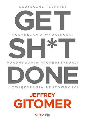 Okładka książki Get Sh*t Done. Skuteczne techniki podkręcania wydajności, pokonywania prokrastynacji i zwiększania rentowności