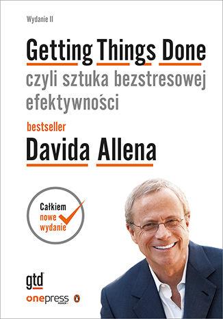 Okładka książki Getting Things Done, czyli sztuka bezstresowej efektywności. Wydanie II (oprawa twarda)