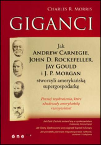 Giganci. Jak Andrew Carnegie, John D. Rockefeller, Jay Gould i J. P. Morgan stworzyli amerykańską supergospodarkę