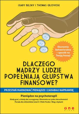 Okładka książki Dlaczego mądrzy ludzie popełniają głupstwa finansowe? Przestań marnować pieniądze i zarabiaj NAPRAWDĘ
