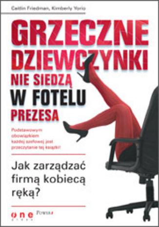 Okładka książki Grzeczne dziewczynki nie siedzą w fotelu prezesa. Jak zarządzać firmą kobiecą ręką?
