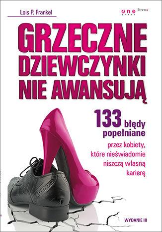 Okładka książki Grzeczne dziewczynki nie awansują. 133 błędy popełniane przez kobiety, które nieświadomie niszczą własną karierę. Wydanie III