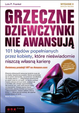 Okładka książki Grzeczne dziewczynki nie awansują. 101 błędów popełnianych przez kobiety, które nieświadomie niszczą własną karierę. Wydanie II