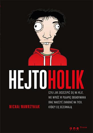 Okładka książki Hejtoholik, czyli jak zaszczepić się na hejt, nie wpaść w pułapkę obgadywania oraz nauczyć zarabiać na tych, którzy Cię oczerniają