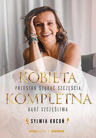 Okładka książki Kobieta Kompletna. Przestań szukać szczęścia, bądź szczęśliwa