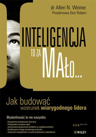 Okładka książki Inteligencja to za mało... Jak budować wizerunek wiarygodnego lidera