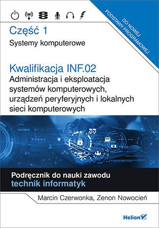 Okładka książki Kwalifikacja INF.02. Administracja i eksploatacja systemów komputerowych, urządzeń peryferyjnych i lokalnych sieci komputerowych. Część 1. Systemy komputerowe. Podręcznik do nauki zawodu technik informatyk