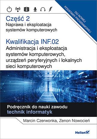 Okładka książki Kwalifikacja INF.02. Administracja i eksploatacja systemów komputerowych, urządzeń peryferyjnych i lokalnych sieci komputerowych. Część 2. Naprawa i eksploatacja systemów komputerowych. Podręcznik do nauki zawodu technik informatyk